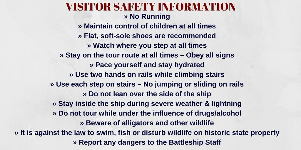 Visitor Safety Information: No running. Maintain control of children at all times. Flat, soft-sole shoes recommended. Watch where you step at all times. Stay on the tour route at all times -- Obey all signs. Pace yourself and stay hydrated. Use two hands on rails while climbing stairs. Use each step on stairs -- No jumping or sliding on rails. Do not lean over the side of the ship. Stay inside the ship during severe weather and lightning. Do not tour while under the influence of drugs/alcohol. Beware of alligators and other wildlife. It is against the law to swim, fish or disturb wildlife on historic state property. Report any dangers to Battleship staff.