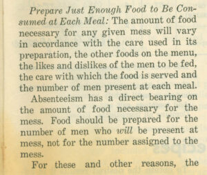 Text: [start italics]Prepare Just Enough Food to Be Consumed at Each Meal:[end italics] The amount of food necessary for any given mess will vary in accordance with the care used in its preparation, the other foods on the menu, the likes and dislikes of the men to be fed, the care with which the food is served and the number of men present at each meal. [New paragraph] Absenteeism has a direct bearing on the amount of food necessary for the mess. Food should be prepared for the number of men who [start italics]will[end italics] be present at mess, not for the number assigned to the mess. [New paragraph] For these and other reasons, the [Text ends]