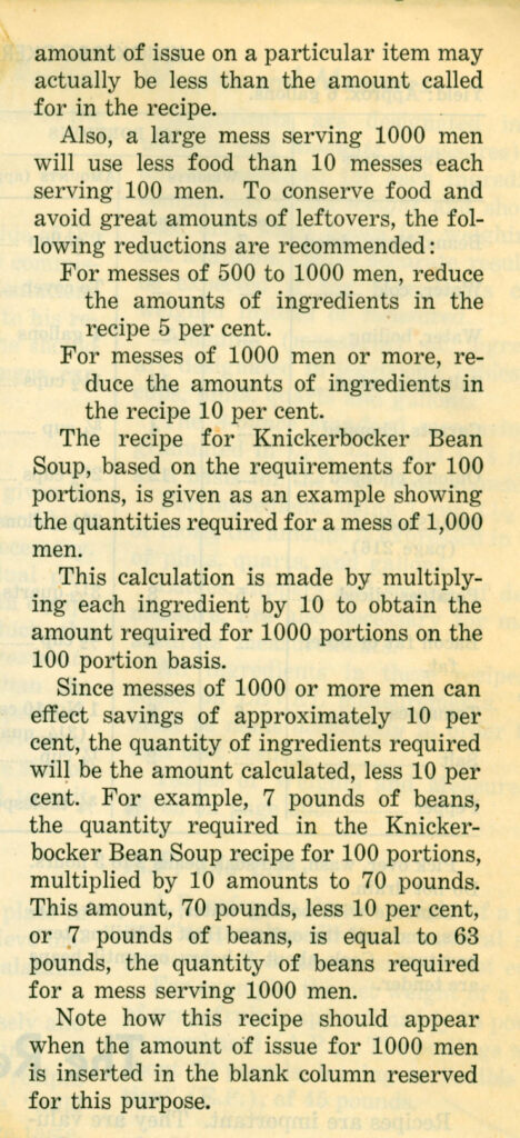 Text in single column: [continued paragraph] amount of issue on a particular item may actually be less than the amount called for in the recipe. [New paragraph] Also, a large mess serving 1000 men will use less food than 10 messes each serving 100 men. To conserve food and avoid great amounts of leftovers, the following reductions are recommended: [item 1 of list] For messes of 500 to 1000 men, reduce the amounts of ingredients in the recipe 5 per cent. [item 2 of list] For messes of 1000 men or more, reduce the amounds of ingredients in the recipe 10 per cent. [New paragraph] The recipe for Knickerbocker Bean Soup, based on the requirements for 100 portions, is given as an example showing the quantities required for a mess of 1,000 men. [New paragraph] This calculation is made by multiplying each ingredient by 10 to obtain the amount required for 1000 portions on the 100 portion basis. [New paragraph] Since messes of 1000 or more men can effect savins of approximately 10 per cent, the quantity of ingredients required will be the amount calculated, less 10 percent. For example, 7 oounds of beans, the quantity required in the Knickerbocker Bean Soup recipe for 100 portions, multiplied by 10 amounts to 70 pounds. This amount, 70 pounds, less 10 per cent, or 7 pounds of beans, is equal to 63 pounds, the quantity of beans required for a mess serving 1000 men. [New paragraph] Note how this recipe should appear when the amount of issue for 1000 men is inserted in the blank column reserved for this purpose.