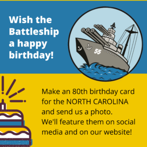 Wish the Battleship a happy birthday! Make an 80th birthday card for teh NORTH CAROLINA and send us a photo. We'll feature them on social media and here on our website!